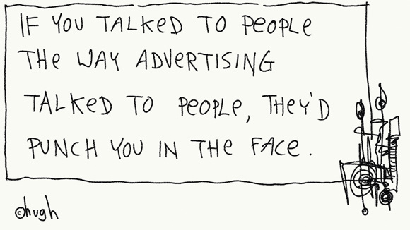 If you talked to people the way advertising talked to people, they'd punch you in the face
